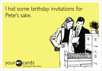I hid some birthday invitations for Pete's sake.