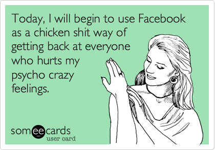 Today%2C I will begin to use Facebook as a chicken shit way of