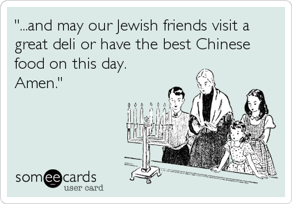 """...and may our Jewish friends visit a great deli or have the best Chinese food on this day. Amen."""
