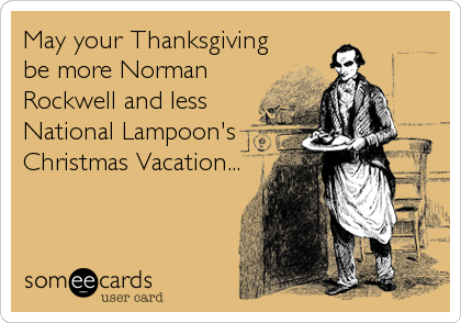 May your Thanksgiving be more Norman Rockwell and less National Lampoon's Christmas Vacation...