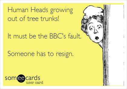 Human Heads growing out of tree trunks!  It must be the BBC's fault.  Someone has to resign.