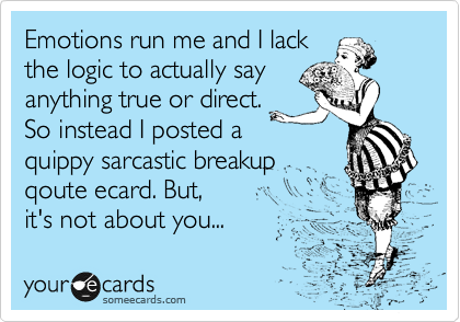 Emotions run me and I lack the logic to actually say anything true or direct. So instead I posted a quippy sarcastic breakup qoute ecard. But,  it's not about you...