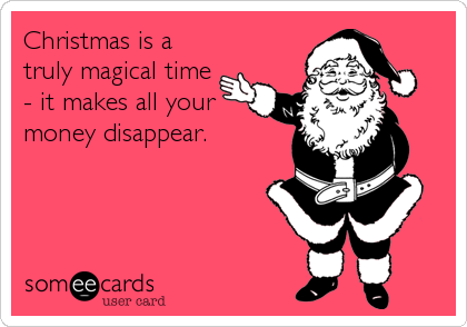 Christmas is a truly magical time - it makes all your money disappear.