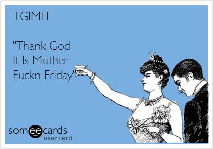 "TGIMFF  ""Thank God It Is Mother Fuckn Friday"""