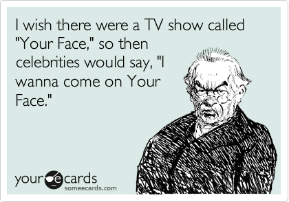 "I wish there were a TV show called ""Your Face,"" so then