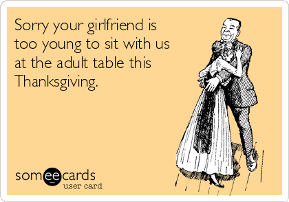 Sorry your girlfriend is too young to sit with us at the adult table this Thanksgiving.