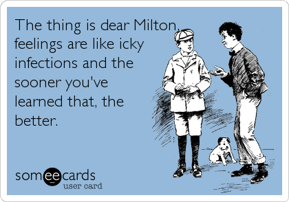 The thing is dear Milton, feelings are like icky infections and the sooner you've learned that, the better.