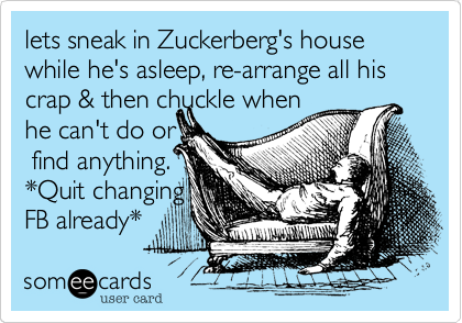 lets sneak in Zuckerberg's house while he's asleep, re-arrange all hiscrap & then chuckle when he can't do or find anything.*Quit changingFB already*