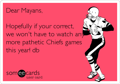 Dear Mayans,   Hopefully if your correct, we won't have to watch any more pathetic Chiefs games this year! db