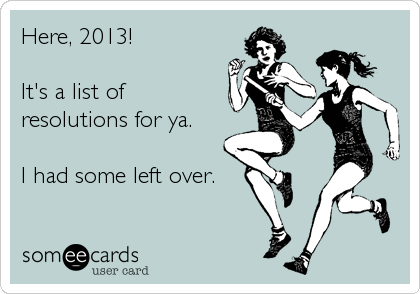 Here, 2013!    It's a list of resolutions for ya.    I had some left over.