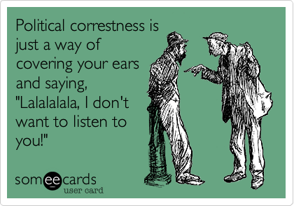 """Political correstness is just a way of covering your ears and saying,  """"Lalalalala, I don't  want to listen to  you!"""""""