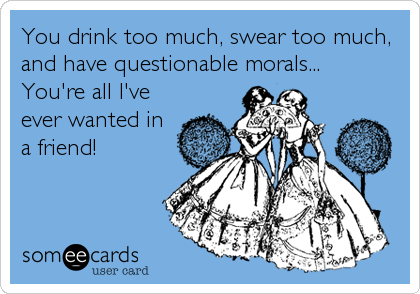 You drink too much, swear too much, and have questionable morals...  You're all I've ever wanted in a friend!