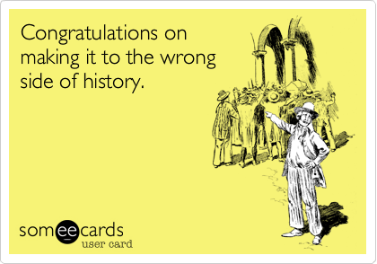 Congratulations on making it to the wrong side of history.