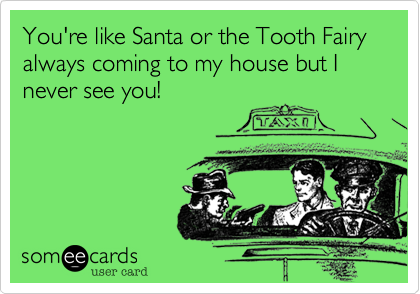 You're like Santa or the Tooth Fairy always coming to my house but I never see you!