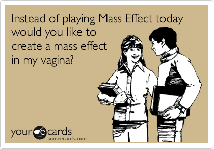 Instead of playing Mass Effect today would you like to create a mass effect in my vagina?