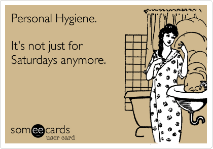 Personal Hygiene.  It's not just for Saturdays anymore.