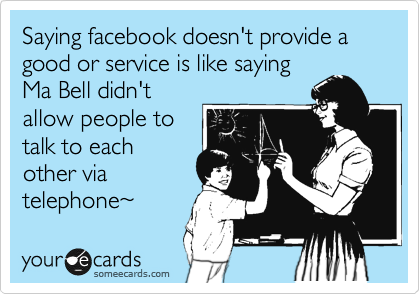 Saying facebook doesn't provide a good or service is like saying Ma Bell didn't allow people to talk to each other via telephone~