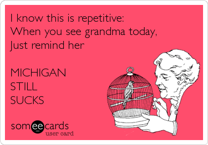 I know this is repetitive: When you see grandma today,  Just remind her   MICHIGAN  STILL  SUCKS