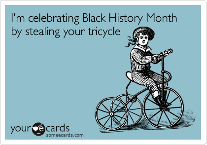 I'm celebrating Black History Month by stealing your tricycle
