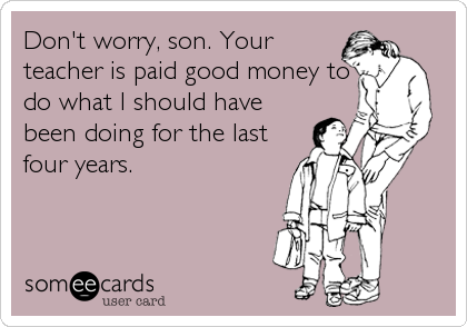 Don't worry, son. Your teacher is paid good money to do what I should have been doing for the last four years.