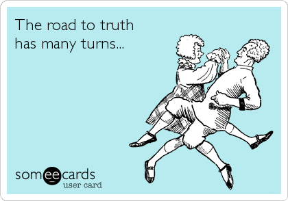 The road to truth has many turns...