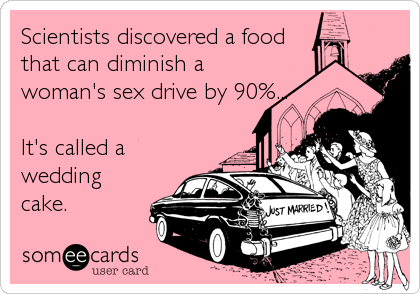 Scientists discovered a food that can diminish a woman's sex drive by 90%...  It's called a wedding cake.