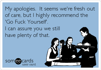 My apologies.  It seems we're fresh out of care, but I highly recommend the 'Go Fuck Yourself'. I can assure you we still have plenty of that.
