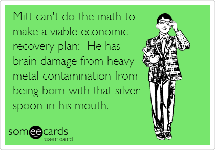 Mitt can't do the math to make a viable economic recovery plan:  He has brain damage from heavy metal contamination from being born with that silver spoon in his mouth.