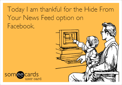 Today I am thankful for the Hide From Your News Feed option on Facebook.