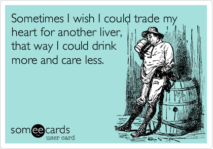 Sometimes I wish I could trade my heart for another liver,