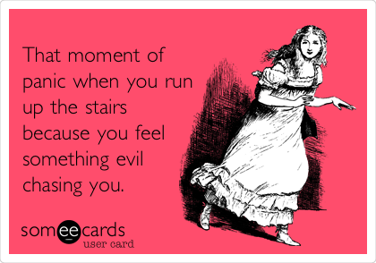 That moment of panic when you run up the stairs because you feel something evil chasing you.