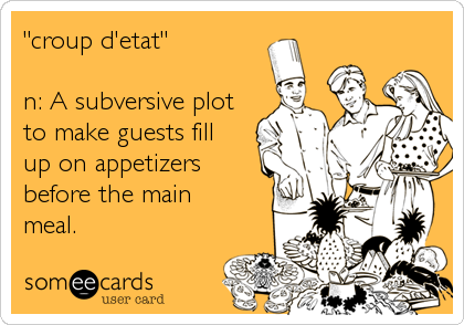 """croup d'etat""  n: A subversive plot to make guests fill up on appetizers before the main meal."