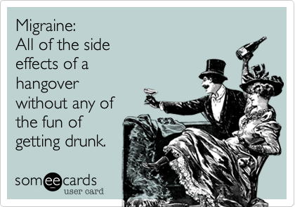 Migraine:  All of the side  effects of a  hangover  without any of  the fun of  getting drunk.