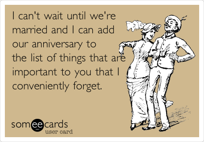 I can't wait until we're married and I can add our anniversary to the list of things that are important to you that I conveniently forget.