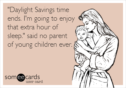 """Daylight Savings time ends. I'm going to enjoy that extra hour of sleep."" said no parent of young children ever."