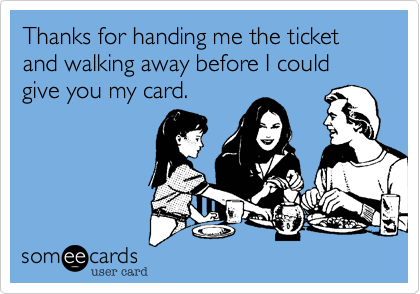 Thanks for handing me the ticket and walking away before I could give you my card.