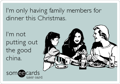 I'm only having family members for dinner this Christmas.  I'm not putting out the good china.