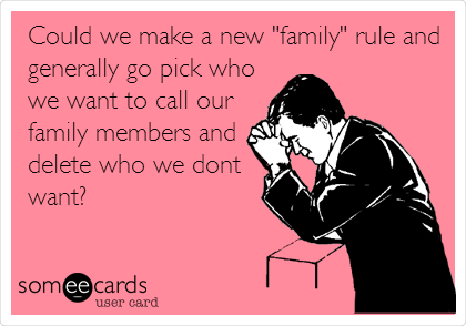 """Could we make a new """"family"""" rule and generally go pick who we want to call our family members and delete who we dont  want?"""
