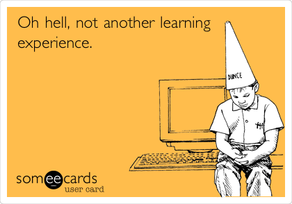 Oh hell, not another learning experience.