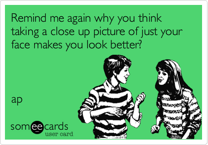Remind me again why you think taking a close up picture of just your face makes you look better?    ap
