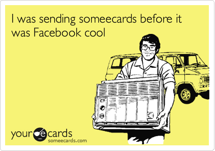I was sending someecards before it was Facebook cool