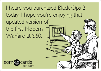 I heard you purchased Black Ops 2 today. I hope you're enjoying that updated version of the first Modern Warfare at $60.