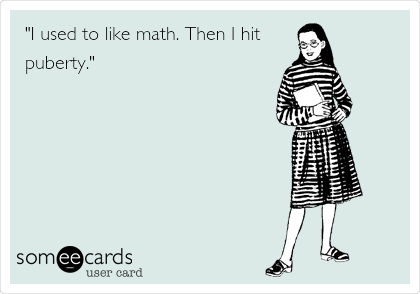 """I used to like math. Then I hit puberty."""