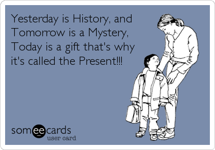 Yesterday is History, and Tomorrow is a Mystery, Today is a gift that's why it's called the Present!!!
