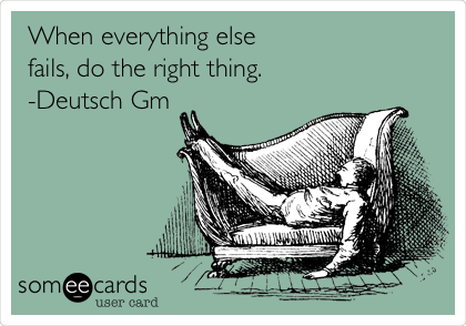 When everything else fails, do the right thing.  -Deutsch Gm