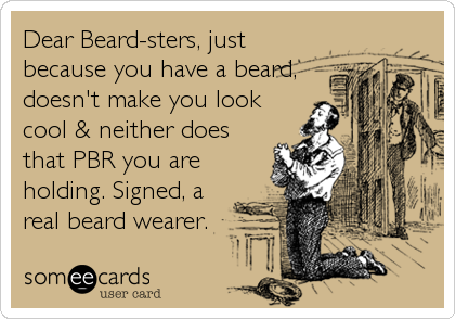 Dear Beard-sters, just because you have a beard, doesn't make you look cool & neither does that PBR you are holding. Signed, a real beard wearer.
