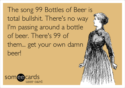 The song 99 Bottles of Beer is total bullshit. There's no way I'm passing around a bottle of beer. There's 99 of them... get your own damn beer!