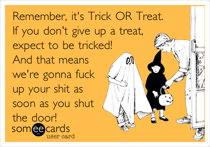 Remember, it's Trick OR Treat. If you don't give up a treat, expect to be tricked! And that means we're gonna fuck up your shit as soon as you shut the door!