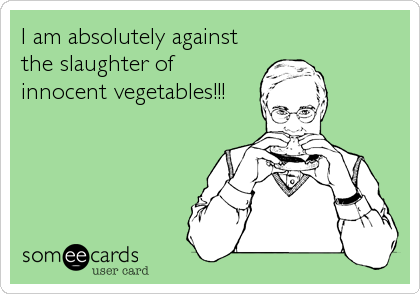 I am absolutely against the slaughter of innocent vegetables!!!