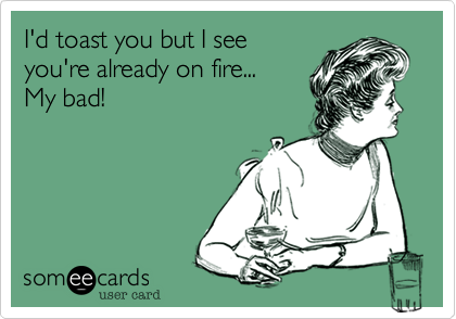 I'd toast you but I see 
